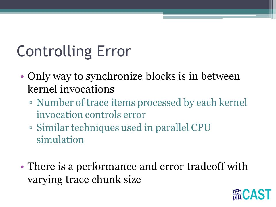 Controlling Error Only way to synchronize blocks is in between kernel invocations ▫Number of trace items processed by each kernel invocation controls error ▫Similar techniques used in parallel CPU simulation There is a performance and error tradeoff with varying trace chunk size