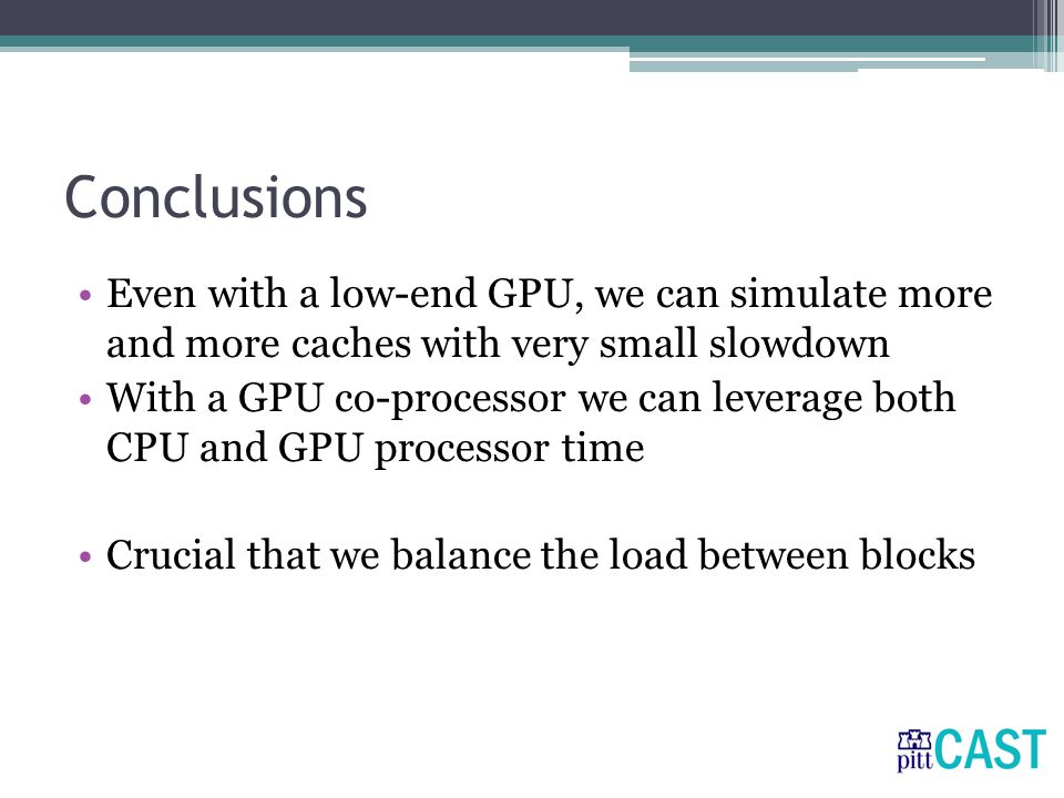 Conclusions Even with a low-end GPU, we can simulate more and more caches with very small slowdown With a GPU co-processor we can leverage both CPU and GPU processor time Crucial that we balance the load between blocks