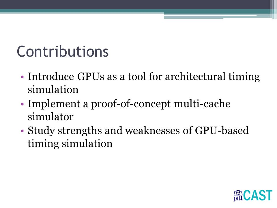 Contributions Introduce GPUs as a tool for architectural timing simulation Implement a proof-of-concept multi-cache simulator Study strengths and weaknesses of GPU-based timing simulation