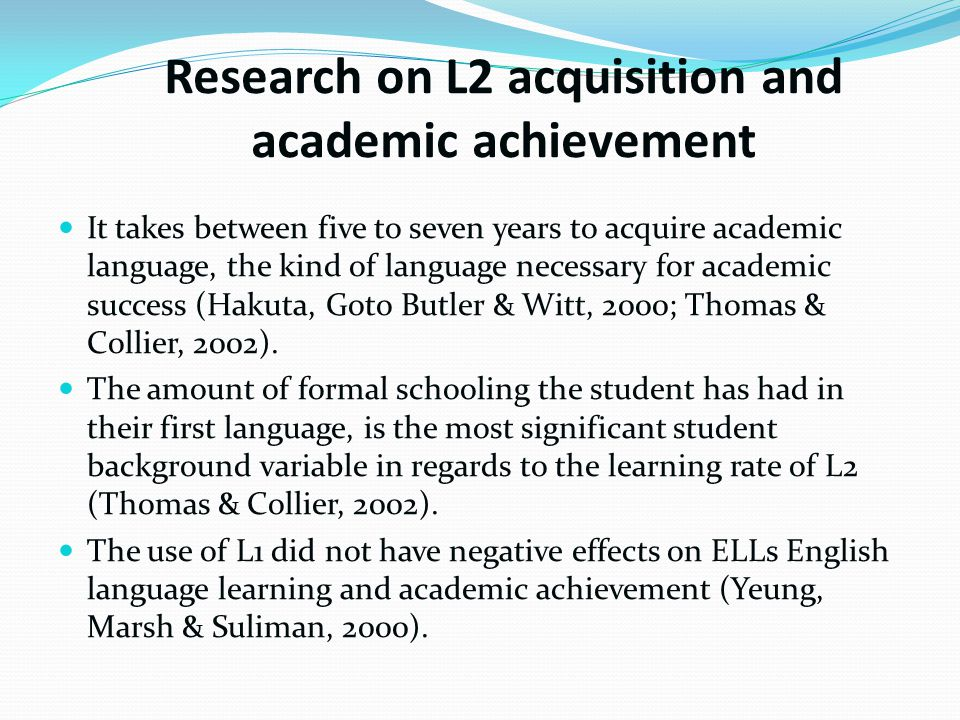 Research on L2 acquisition and academic achievement It takes between five to seven years to acquire academic language, the kind of language necessary for academic success (Hakuta, Goto Butler & Witt, 2000; Thomas & Collier, 2002).