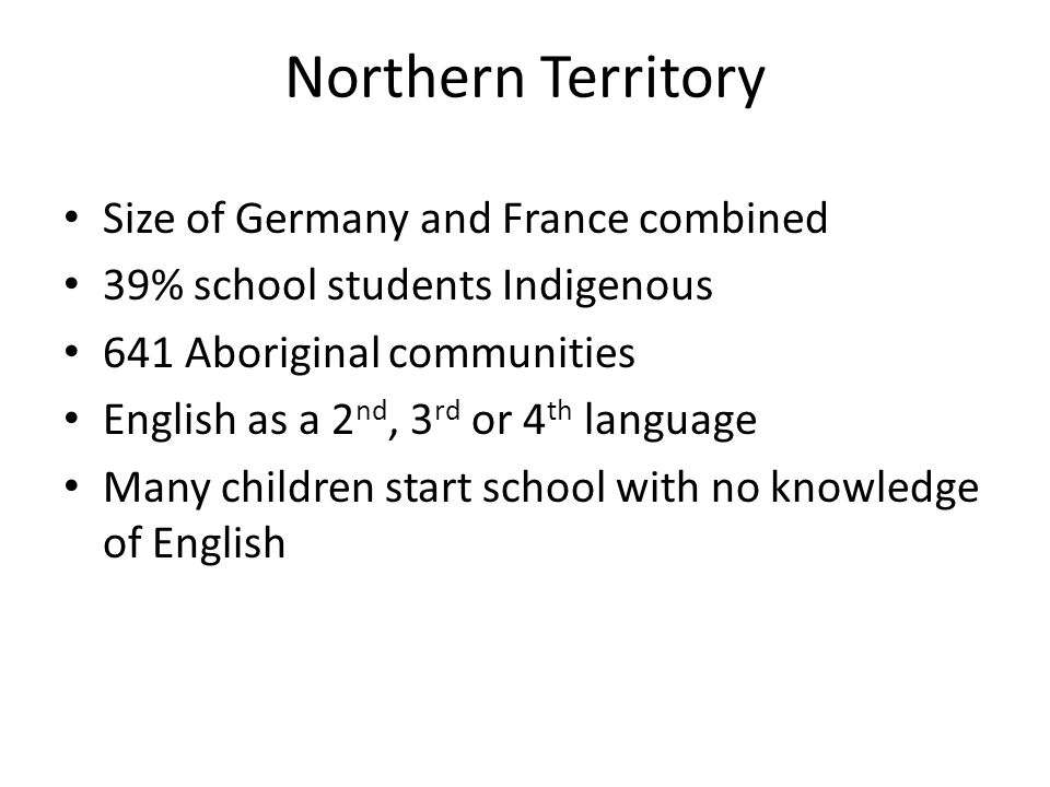 Northern Territory Size of Germany and France combined 39% school students Indigenous 641 Aboriginal communities English as a 2 nd, 3 rd or 4 th language Many children start school with no knowledge of English