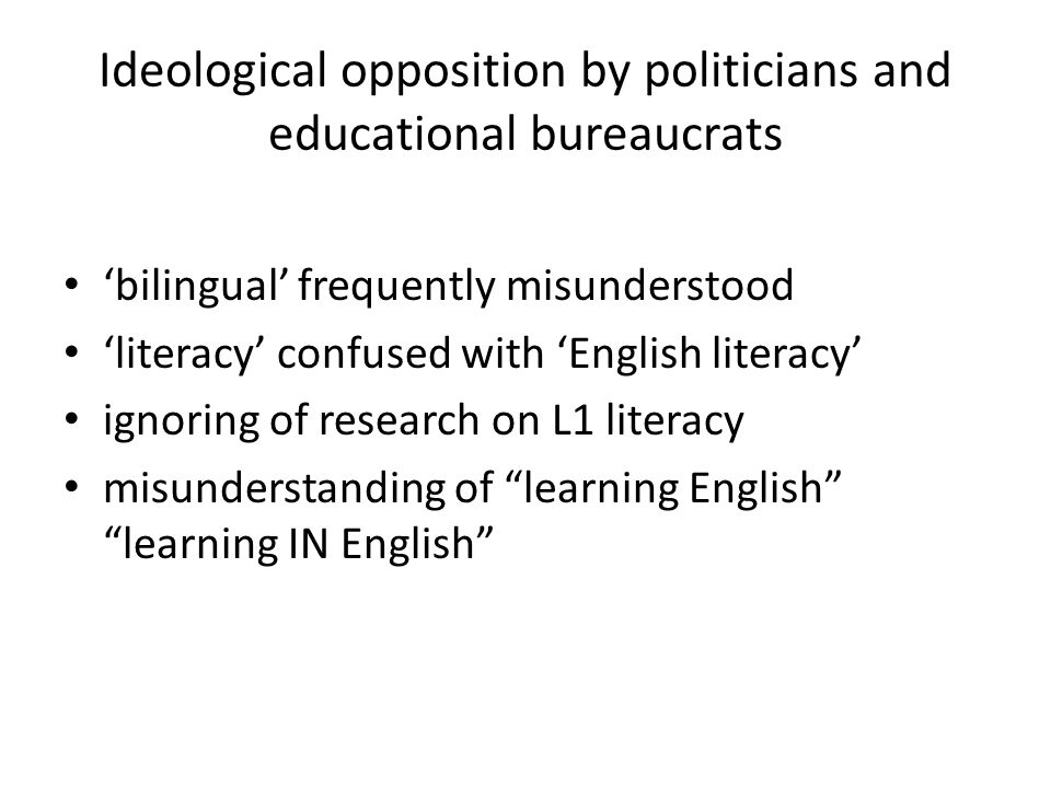 Ideological opposition by politicians and educational bureaucrats 'bilingual' frequently misunderstood 'literacy' confused with 'English literacy' ignoring of research on L1 literacy misunderstanding of learning English learning IN English