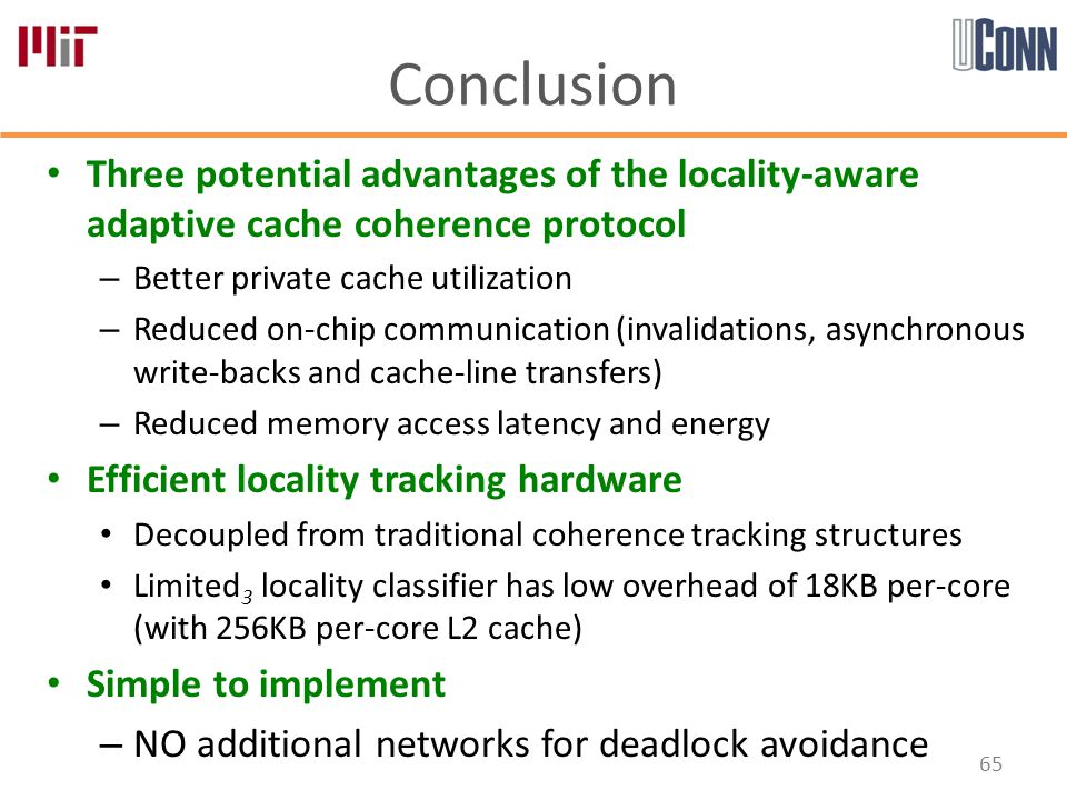 Conclusion Three potential advantages of the locality-aware adaptive cache coherence protocol – Better private cache utilization – Reduced on-chip communication (invalidations, asynchronous write-backs and cache-line transfers) – Reduced memory access latency and energy Efficient locality tracking hardware Decoupled from traditional coherence tracking structures Limited 3 locality classifier has low overhead of 18KB per-core (with 256KB per-core L2 cache) Simple to implement – NO additional networks for deadlock avoidance 65