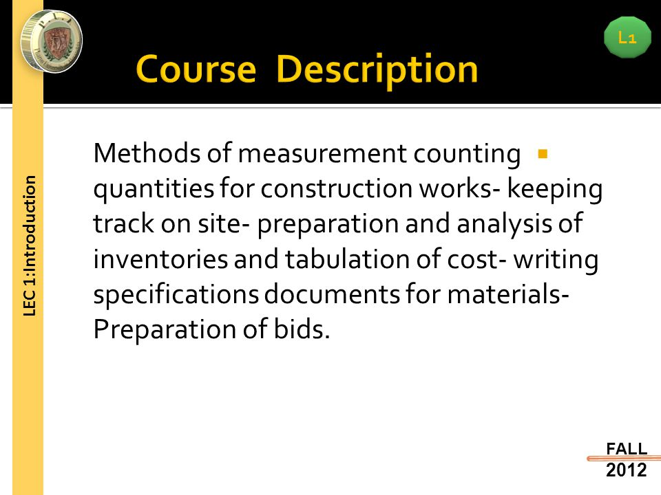 L1 FALL 2012 LEC 1:Introduction  Methods of measurement counting quantities for construction works- keeping track on site- preparation and analysis of inventories and tabulation of cost- writing specifications documents for materials- Preparation of bids.