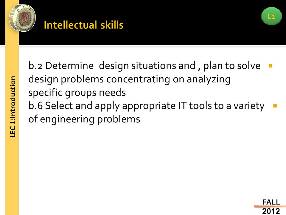 L1 FALL 2012 LEC 1:Introduction  b.2 Determine design situations and, plan to solve design problems concentrating on analyzing specific groups needs  b.6 Select and apply appropriate IT tools to a variety of engineering problems