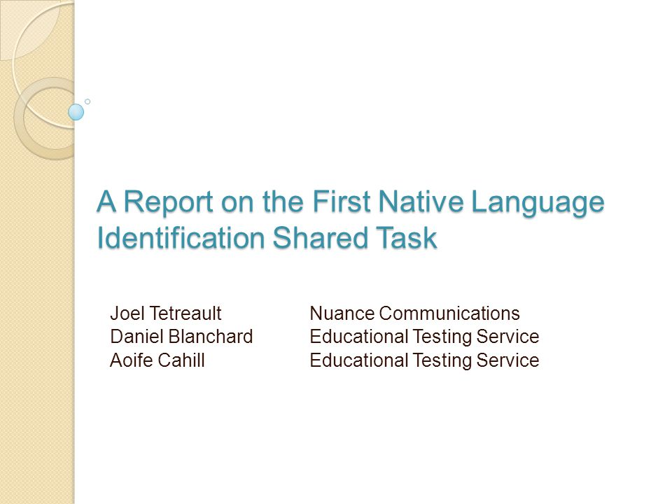 A Report on the First Native Language Identification Shared Task Joel Tetreault Nuance Communications Daniel Blanchard Educational Testing Service Aoife Cahill Educational Testing Service
