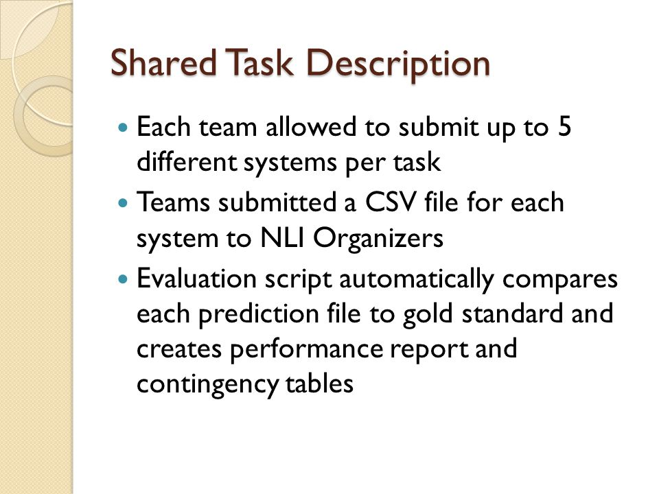 Shared Task Description Each team allowed to submit up to 5 different systems per task Teams submitted a CSV file for each system to NLI Organizers Evaluation script automatically compares each prediction file to gold standard and creates performance report and contingency tables