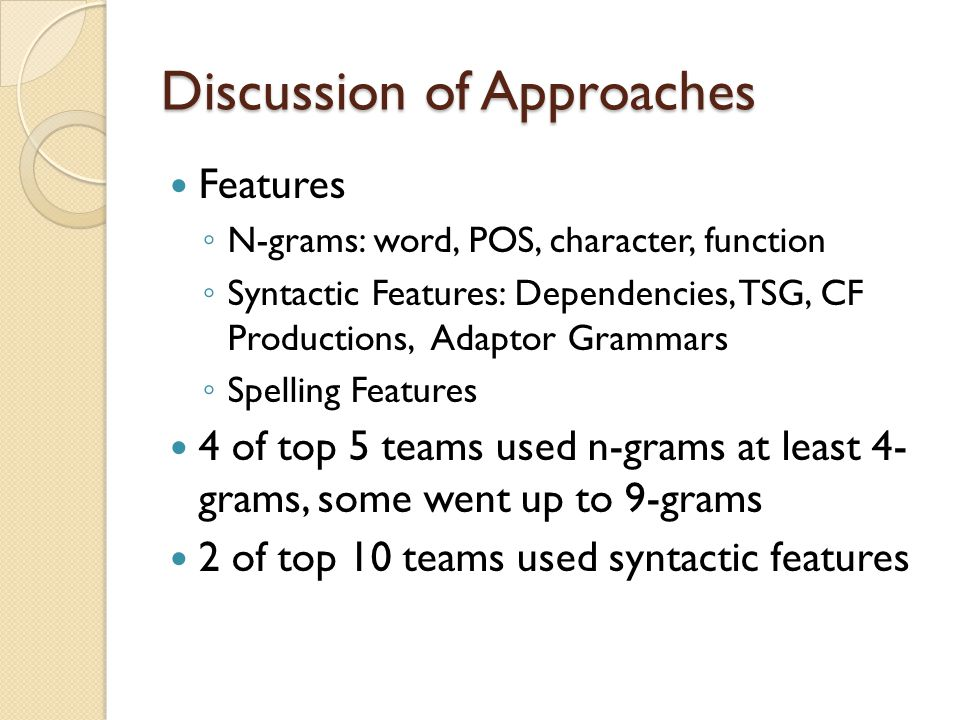 Discussion of Approaches Features ◦ N-grams: word, POS, character, function ◦ Syntactic Features: Dependencies, TSG, CF Productions, Adaptor Grammars ◦ Spelling Features 4 of top 5 teams used n-grams at least 4- grams, some went up to 9-grams 2 of top 10 teams used syntactic features