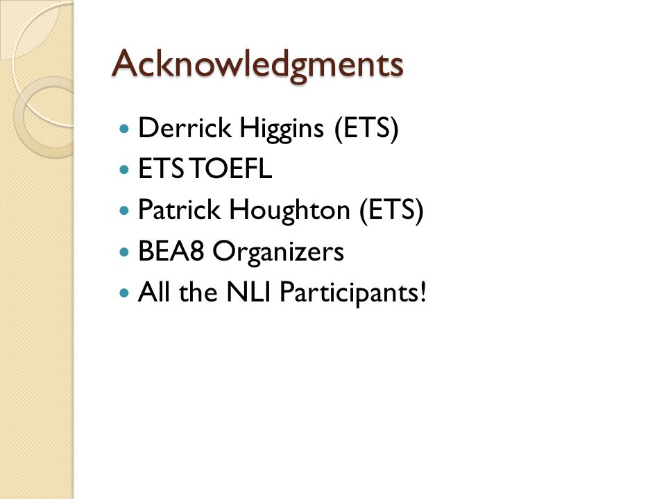 Acknowledgments Derrick Higgins (ETS) ETS TOEFL Patrick Houghton (ETS) BEA8 Organizers All the NLI Participants!