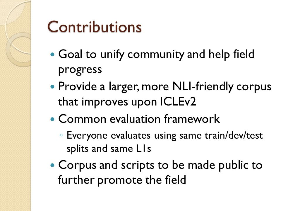 Contributions Goal to unify community and help field progress Provide a larger, more NLI-friendly corpus that improves upon ICLEv2 Common evaluation framework ◦ Everyone evaluates using same train/dev/test splits and same L1s Corpus and scripts to be made public to further promote the field