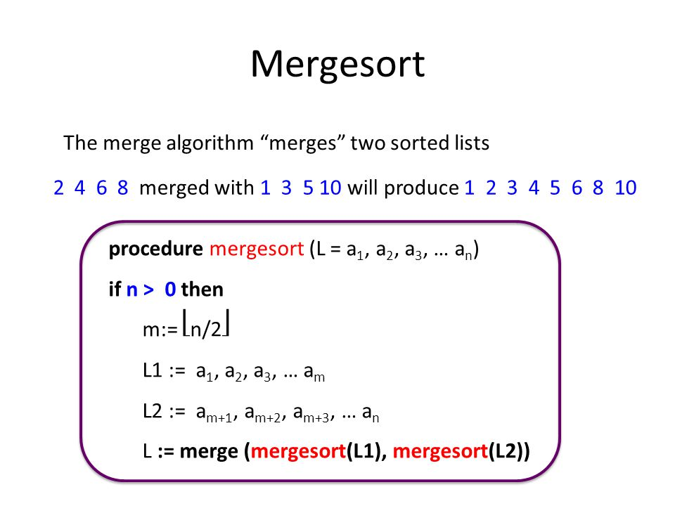 Mergesort The merge algorithm merges two sorted lists 2 4 6 8 merged with 1 3 5 10 will produce 1 2 3 4 5 6 8 10 procedure mergesort (L = a 1, a 2, a 3, … a n ) if n > 0 then m:= n/2 L1 := a 1, a 2, a 3, … a m L2 := a m+1, a m+2, a m+3, … a n L := merge (mergesort(L1), mergesort(L2))