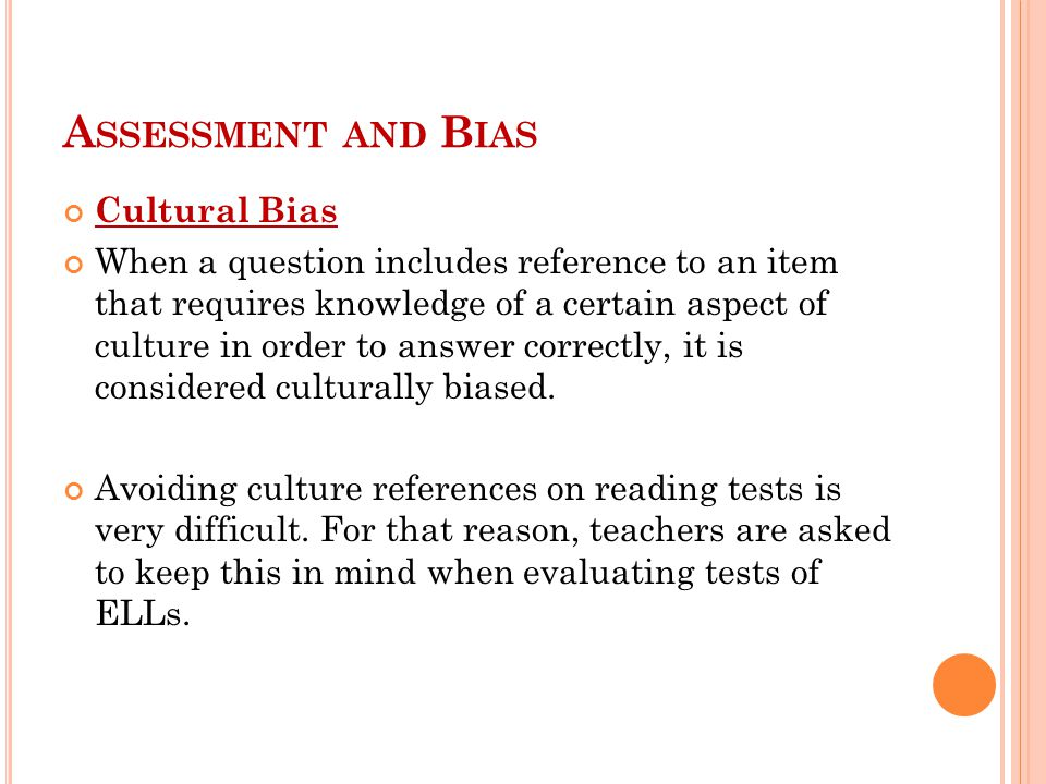 A SSESSMENT AND B IAS Cultural Bias When a question includes reference to an item that requires knowledge of a certain aspect of culture in order to answer correctly, it is considered culturally biased.