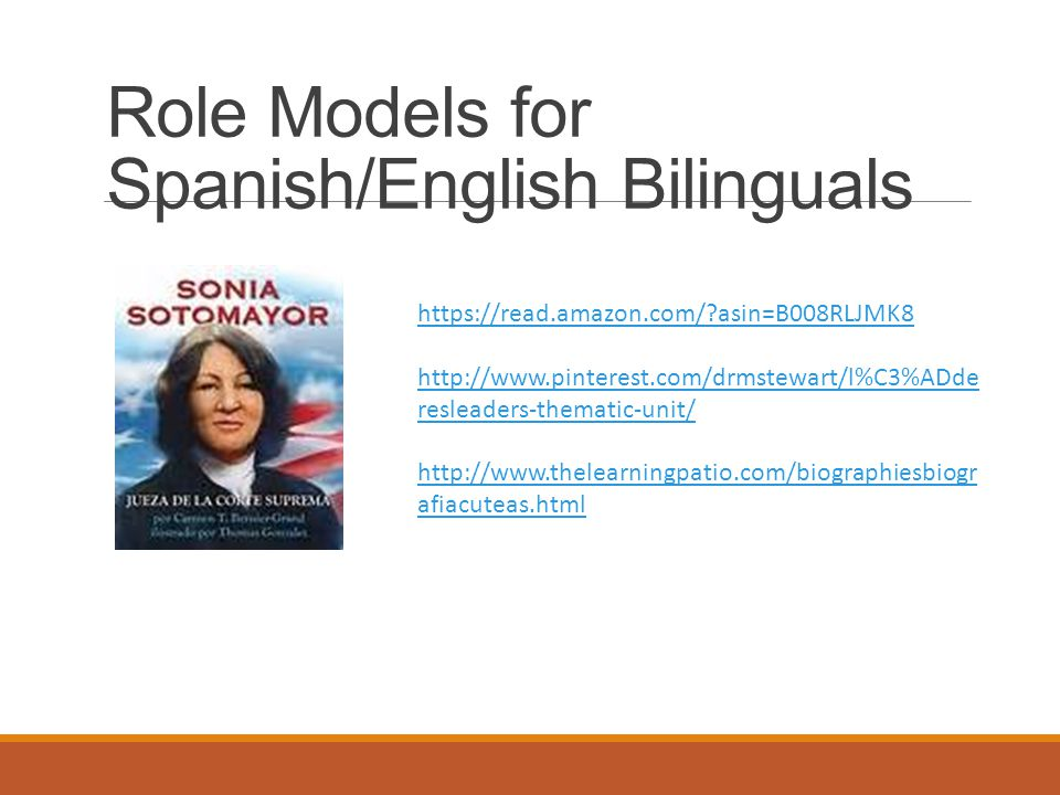 Role Models for Spanish/English Bilinguals https://read.amazon.com/ asin=B008RLJMK8 http://www.pinterest.com/drmstewart/l%C3%ADde resleaders-thematic-unit/ http://www.thelearningpatio.com/biographiesbiogr afiacuteas.html