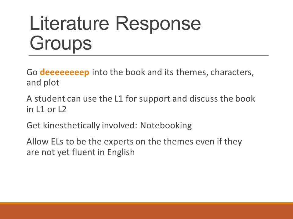 Literature Response Groups Go deeeeeeeep into the book and its themes, characters, and plot A student can use the L1 for support and discuss the book in L1 or L2 Get kinesthetically involved: Notebooking Allow ELs to be the experts on the themes even if they are not yet fluent in English