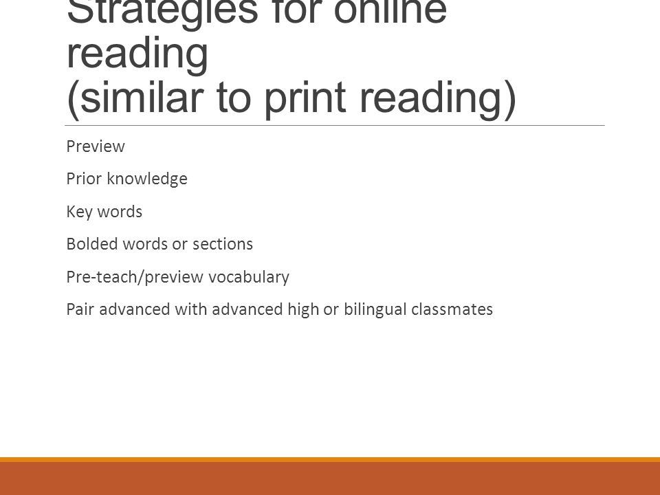 Strategies for online reading (similar to print reading) Preview Prior knowledge Key words Bolded words or sections Pre-teach/preview vocabulary Pair advanced with advanced high or bilingual classmates