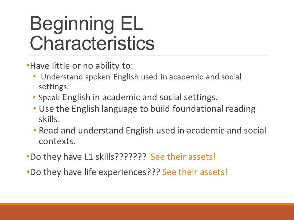 Beginning EL Characteristics Have little or no ability to: Understand spoken English used in academic and social settings.