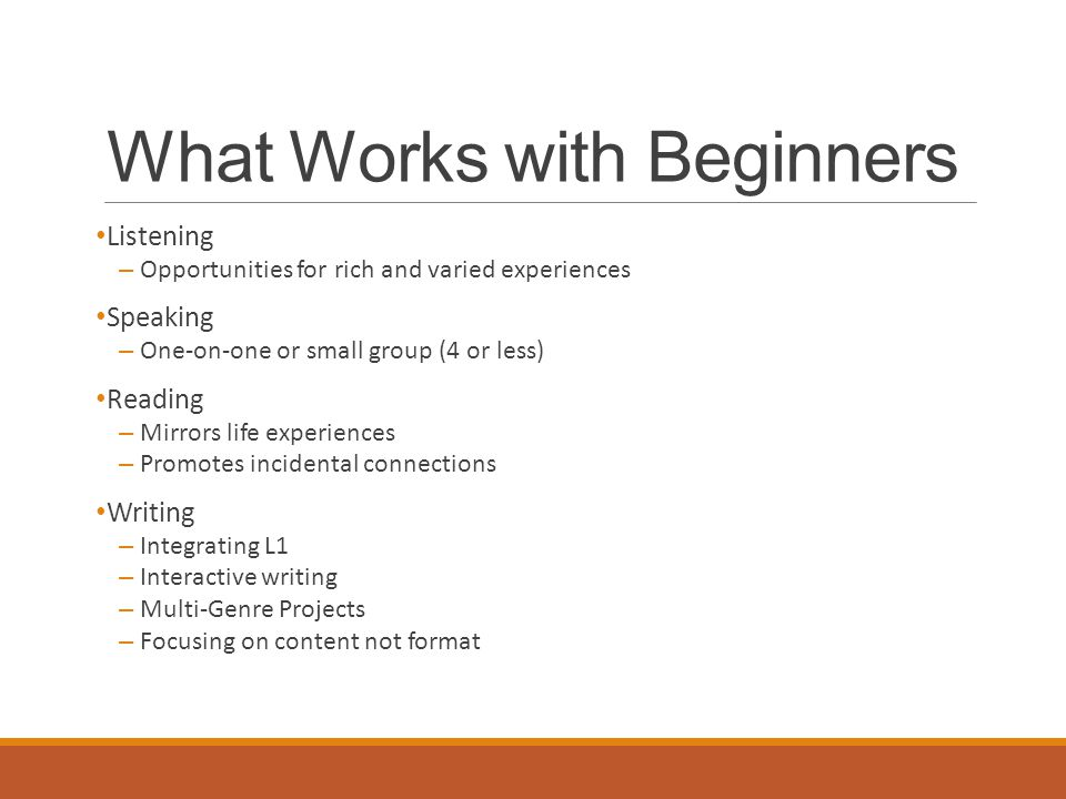 What Works with Beginners Listening – Opportunities for rich and varied experiences Speaking – One-on-one or small group (4 or less) Reading – Mirrors life experiences – Promotes incidental connections Writing – Integrating L1 – Interactive writing – Multi-Genre Projects – Focusing on content not format