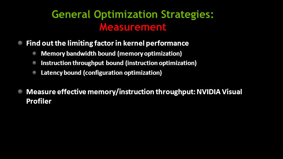 General Optimization Strategies: Measurement Find out the limiting factor in kernel performance Memory bandwidth bound (memory optimization) Instruction throughput bound (instruction optimization) Latency bound (configuration optimization) Measure effective memory/instruction throughput: NVIDIA Visual Profiler