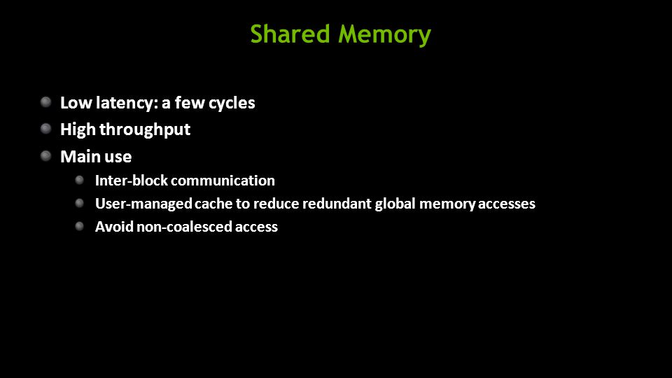 Shared Memory Low latency: a few cycles High throughput Main use Inter-block communication User-managed cache to reduce redundant global memory accesses Avoid non-coalesced access