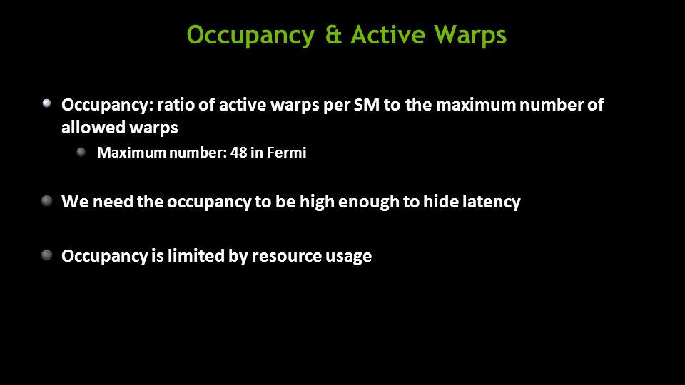 Occupancy & Active Warps Occupancy: ratio of active warps per SM to the maximum number of allowed warps Maximum number: 48 in Fermi We need the occupancy to be high enough to hide latency Occupancy is limited by resource usage