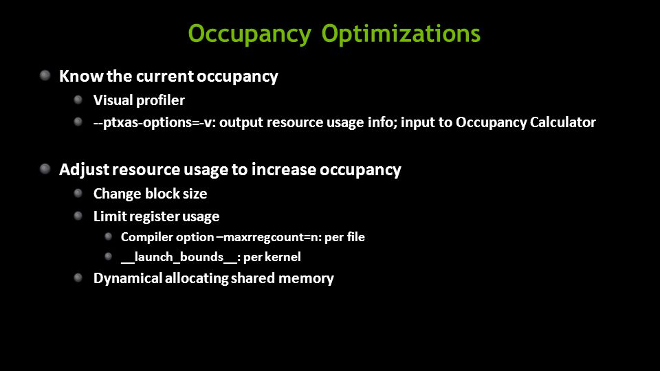 Occupancy Optimizations Know the current occupancy Visual profiler --ptxas-options=-v: output resource usage info; input to Occupancy Calculator Adjust resource usage to increase occupancy Change block size Limit register usage Compiler option –maxrregcount=n: per file __launch_bounds__: per kernel Dynamical allocating shared memory