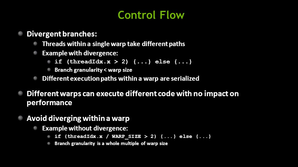 Control Flow Divergent branches: Threads within a single warp take different paths Example with divergence: if (threadIdx.x > 2) {...} else {...} Branch granularity < warp size Different execution paths within a warp are serialized Different warps can execute different code with no impact on performance Avoid diverging within a warp Example without divergence: if (threadIdx.x / WARP_SIZE > 2) {...} else {...} Branch granularity is a whole multiple of warp size