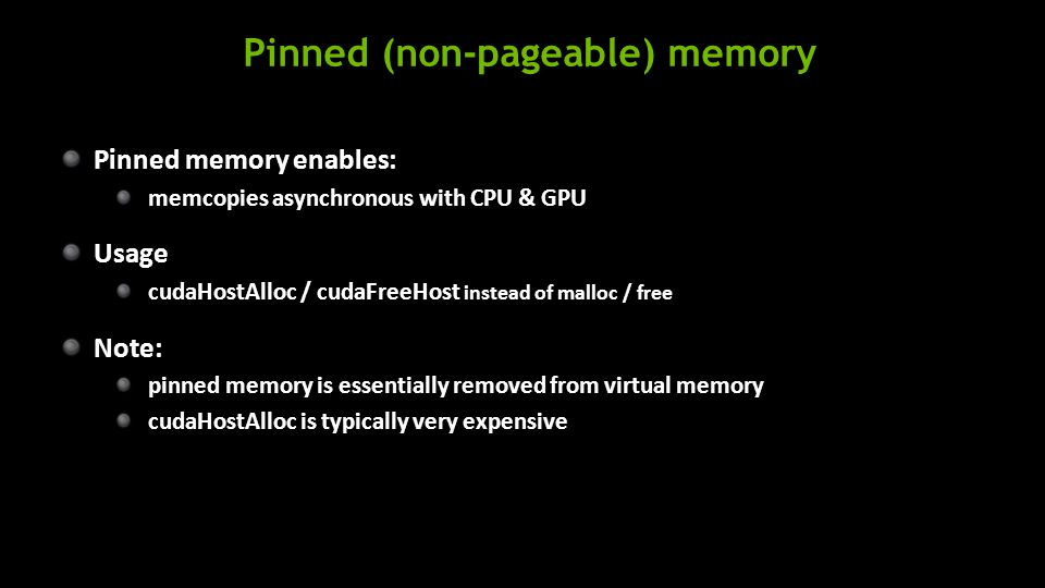 Pinned (non-pageable) memory Pinned memory enables: memcopies asynchronous with CPU & GPU Usage cudaHostAlloc / cudaFreeHost instead of malloc / free Note: pinned memory is essentially removed from virtual memory cudaHostAlloc is typically very expensive