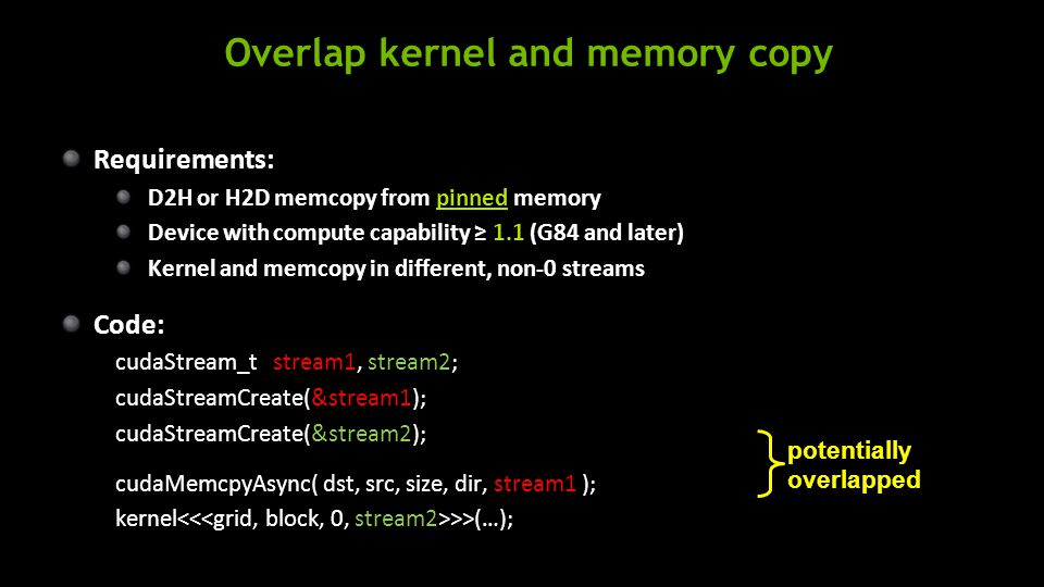 Overlap kernel and memory copy Requirements: D2H or H2D memcopy from pinned memory Device with compute capability ≥ 1.1 (G84 and later) Kernel and memcopy in different, non-0 streams Code: cudaStream_t stream1, stream2; cudaStreamCreate(&stream1); cudaStreamCreate(&stream2); cudaMemcpyAsync( dst, src, size, dir, stream1 ); kernel >>(…); potentially overlapped