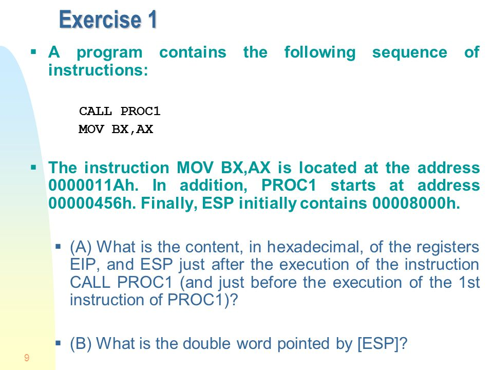 9 Exercise 1  A program contains the following sequence of instructions: CALL PROC1 MOV BX,AX  The instruction MOV BX,AX is located at the address 0000011Ah.