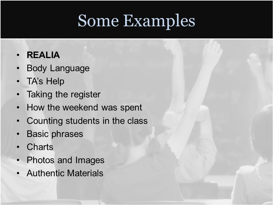 Some Examples REALIA Body Language TA's Help Taking the register How the weekend was spent Counting students in the class Basic phrases Charts Photos and Images Authentic Materials