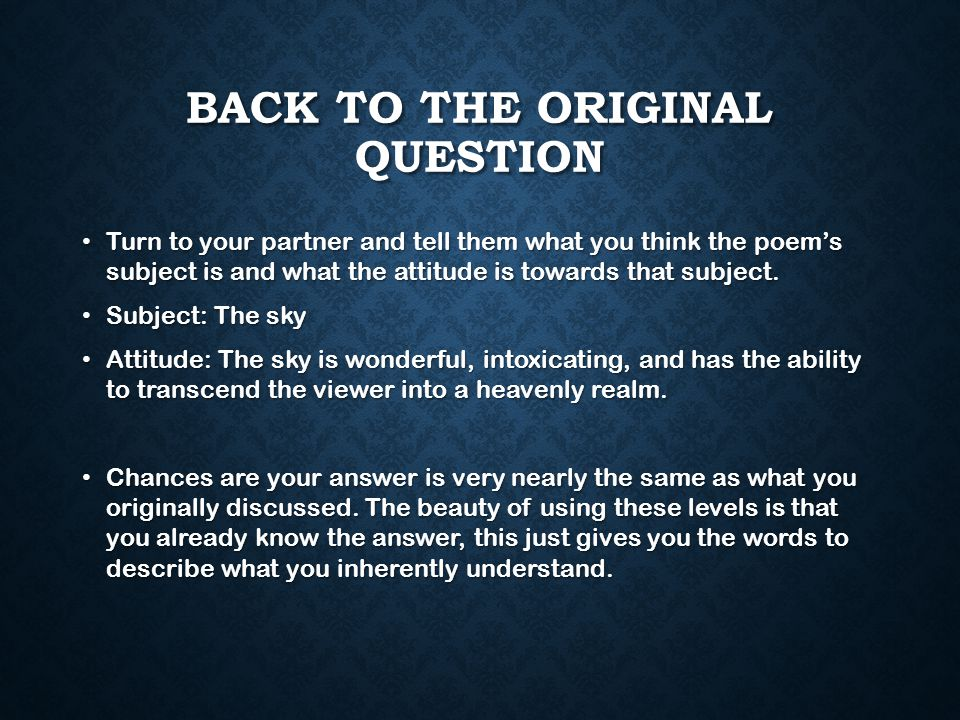 BACK TO THE ORIGINAL QUESTION Turn to your partner and tell them what you think the poem's subject is and what the attitude is towards that subject.