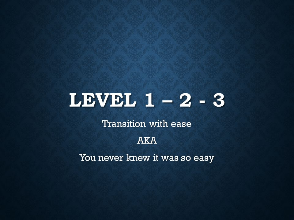 LEVEL 1 – 2 - 3 Transition with ease AKA You never knew it was so easy