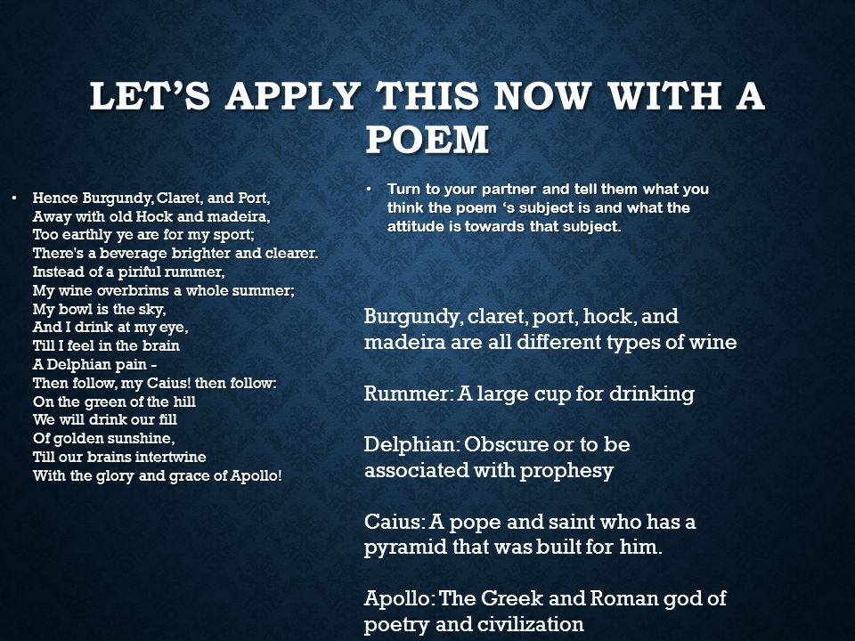 LET'S APPLY THIS NOW WITH A POEM Hence Burgundy, Claret, and Port, Away with old Hock and madeira, Too earthly ye are for my sport; There s a beverage brighter and clearer.