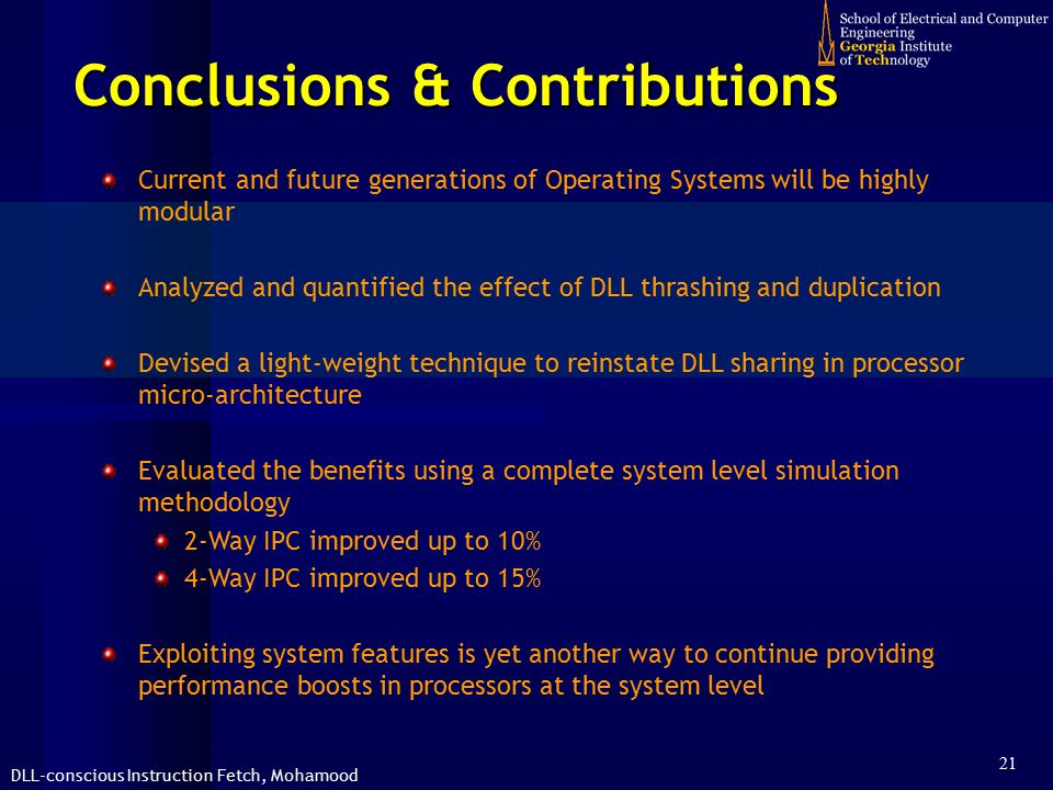 DLL-conscious Instruction Fetch, Mohamood 21 Conclusions & Contributions Current and future generations of Operating Systems will be highly modular Analyzed and quantified the effect of DLL thrashing and duplication Devised a light-weight technique to reinstate DLL sharing in processor micro-architecture Evaluated the benefits using a complete system level simulation methodology 2-Way IPC improved up to 10% 4-Way IPC improved up to 15% Exploiting system features is yet another way to continue providing performance boosts in processors at the system level