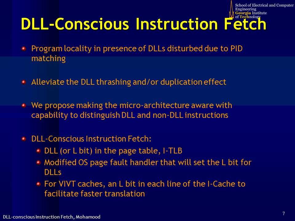 DLL-conscious Instruction Fetch, Mohamood 7 DLL-Conscious Instruction Fetch Program locality in presence of DLLs disturbed due to PID matching Alleviate the DLL thrashing and/or duplication effect We propose making the micro-architecture aware with capability to distinguish DLL and non-DLL instructions DLL-Conscious Instruction Fetch: DLL (or L bit) in the page table, I-TLB Modified OS page fault handler that will set the L bit for DLLs For VIVT caches, an L bit in each line of the I-Cache to facilitate faster translation