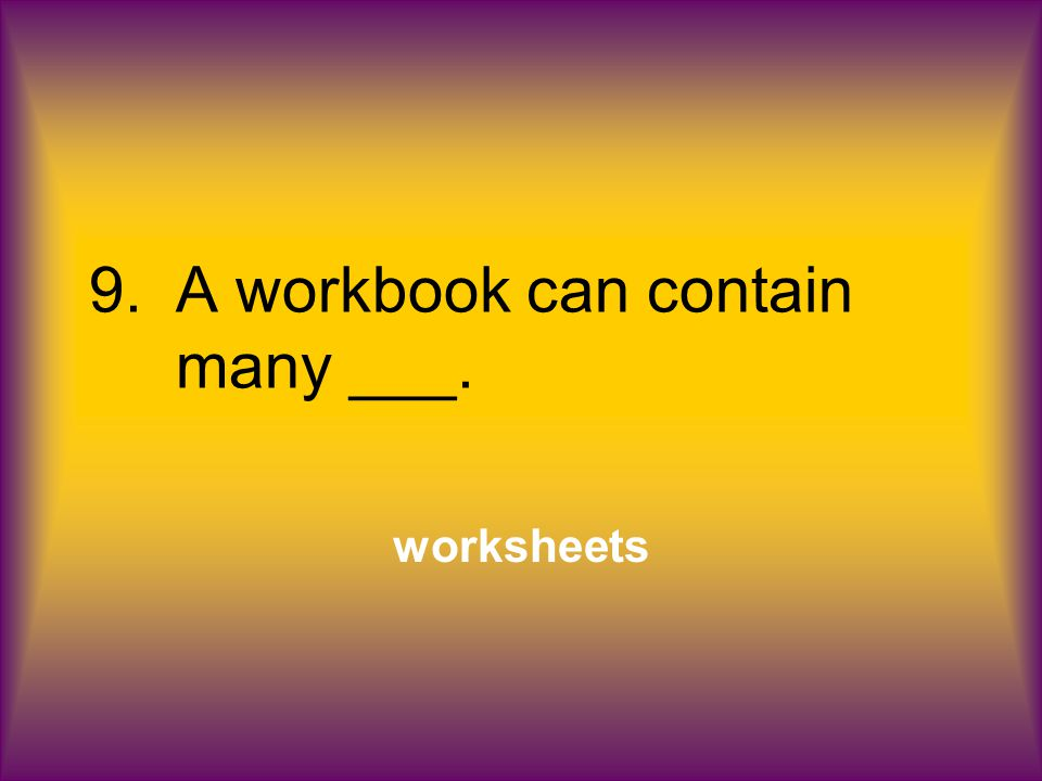 9.A workbook can contain many ___. worksheets