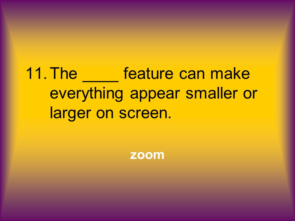 11.The ____ feature can make everything appear smaller or larger on screen. zoom