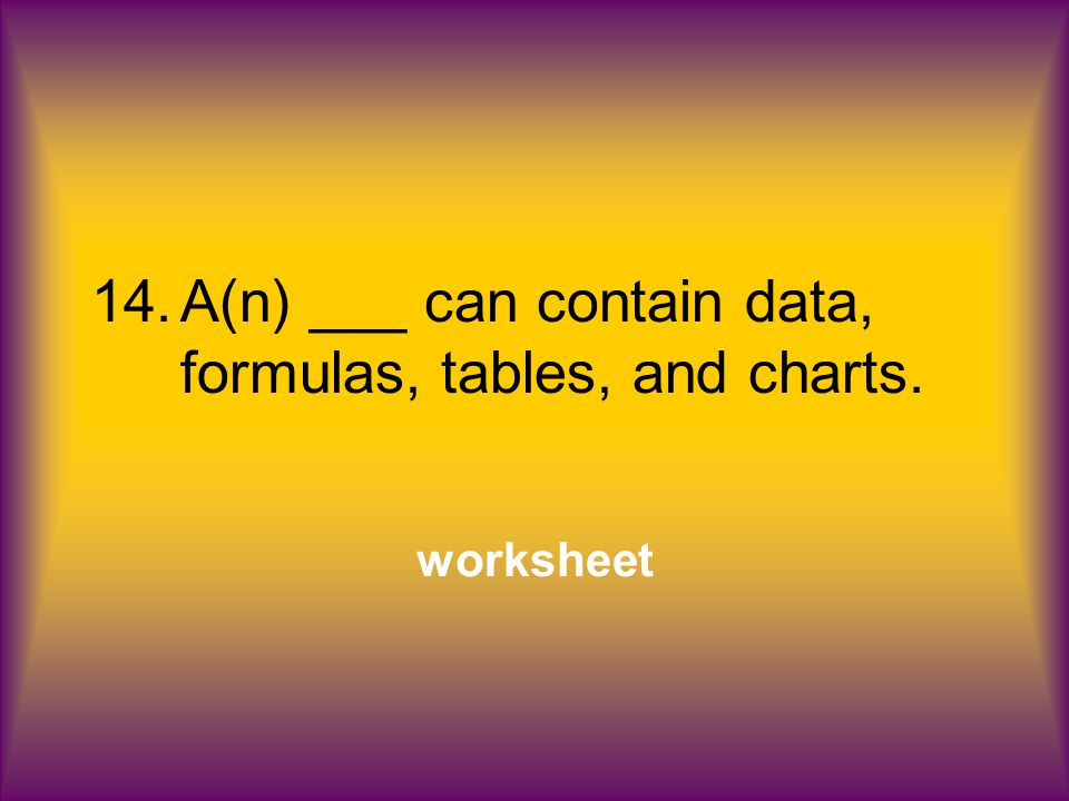 14.A(n) ___ can contain data, formulas, tables, and charts. worksheet