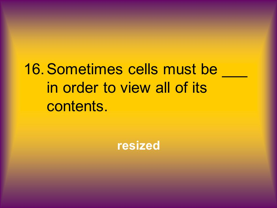 16.Sometimes cells must be ___ in order to view all of its contents. resized