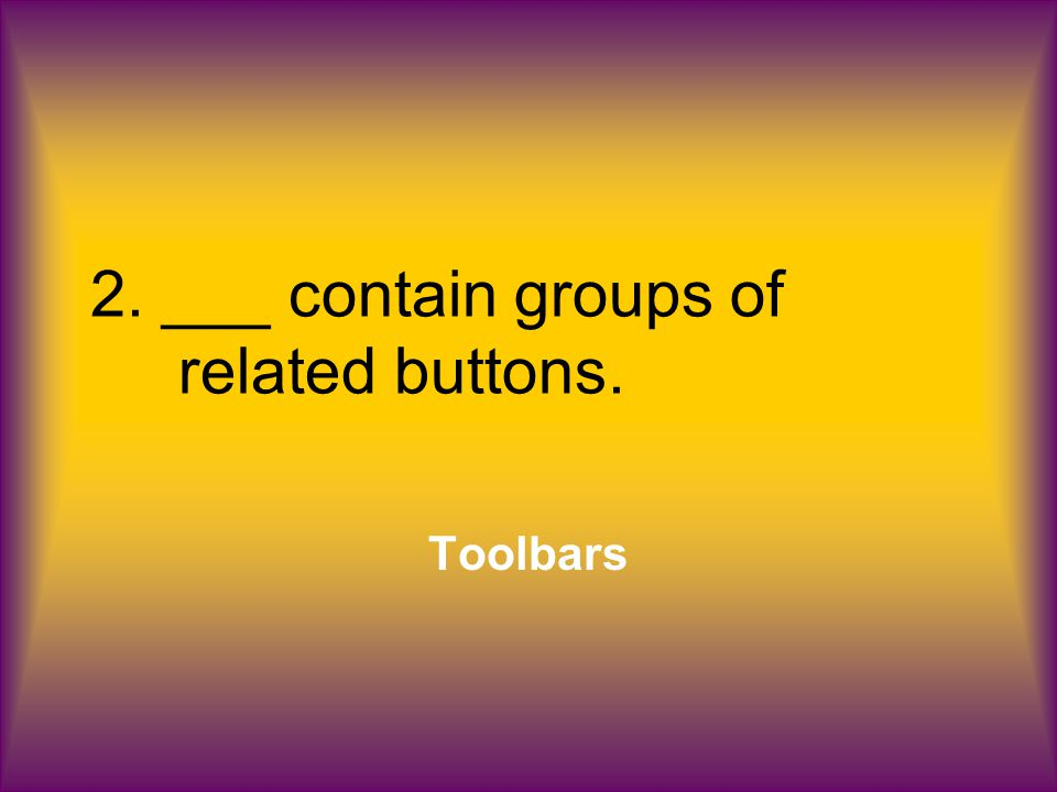 2. ___ contain groups of related buttons. Toolbars