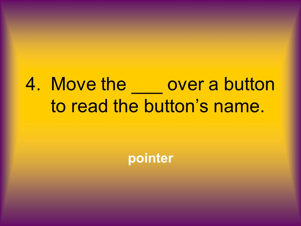 4.Move the ___ over a button to read the button's name. pointer