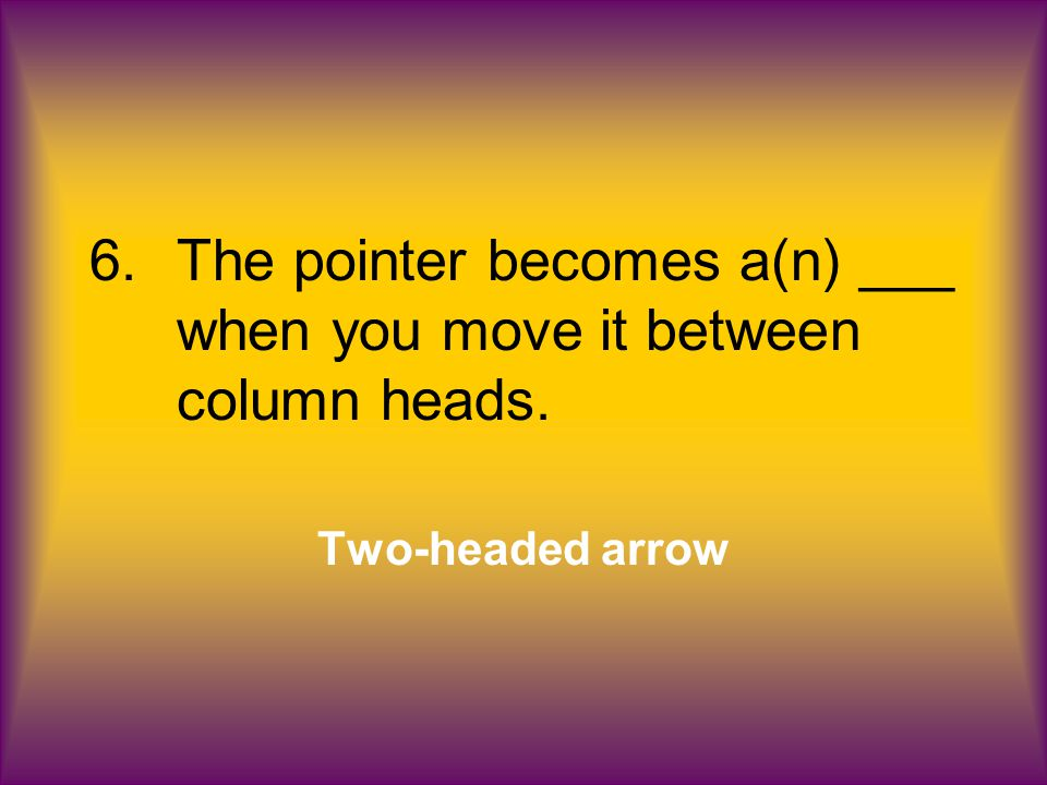 6.The pointer becomes a(n) ___ when you move it between column heads. Two-headed arrow