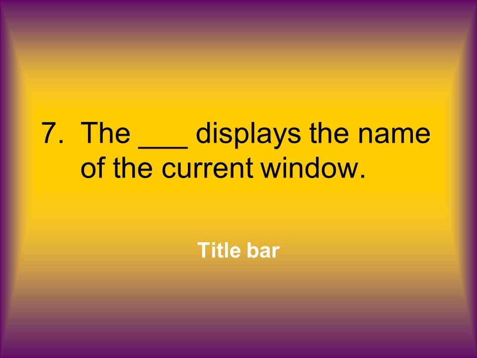 7.The ___ displays the name of the current window. Title bar