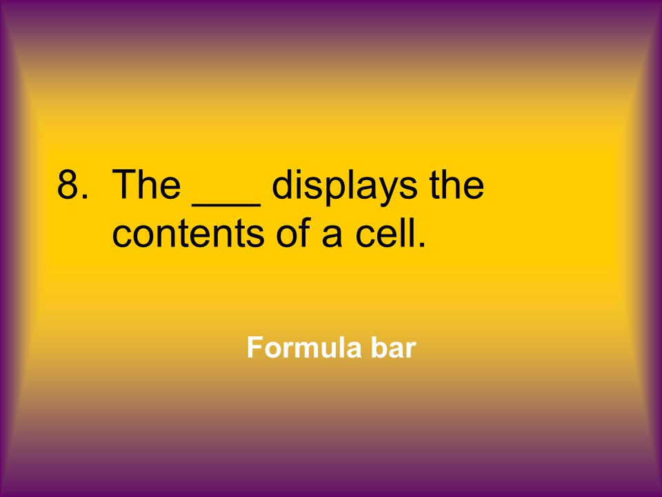 8.The ___ displays the contents of a cell. Formula bar