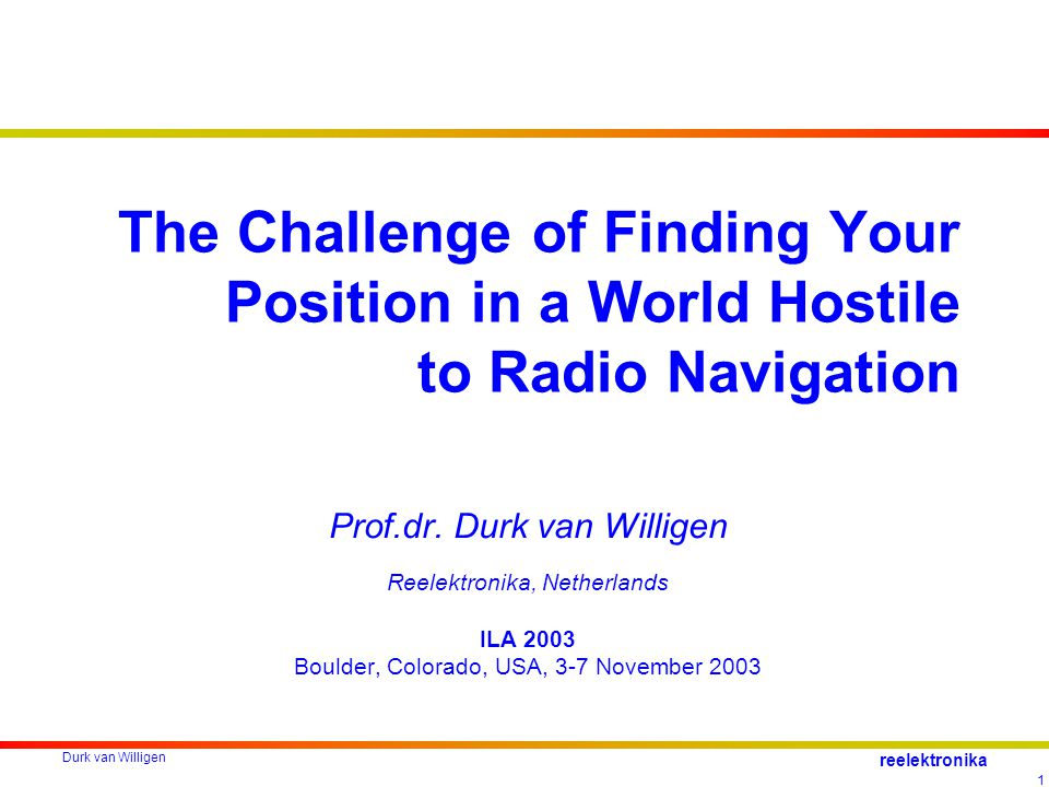 Durk van Willigen 1 reelektronika The Challenge of Finding Your Position in a World Hostile to Radio Navigation Prof.dr.