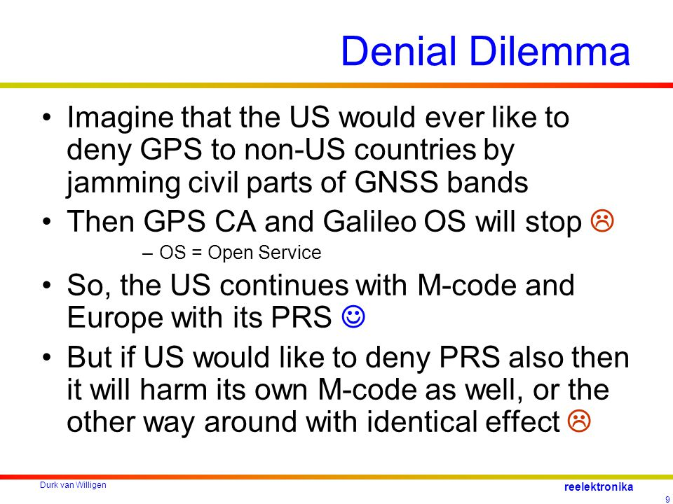 Durk van Willigen 9 reelektronika Denial Dilemma Imagine that the US would ever like to deny GPS to non-US countries by jamming civil parts of GNSS bands Then GPS CA and Galileo OS will stop  –OS = Open Service So, the US continues with M-code and Europe with its PRS But if US would like to deny PRS also then it will harm its own M-code as well, or the other way around with identical effect 