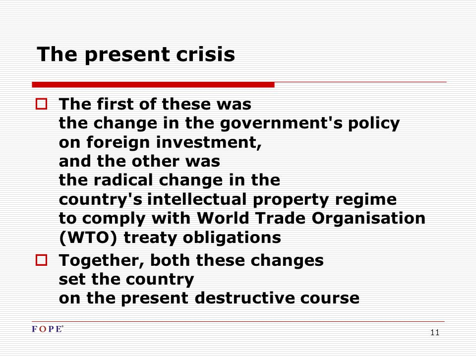 11 The present crisis  The first of these was the change in the government s policy on foreign investment, and the other was the radical change in the country s intellectual property regime to comply with World Trade Organisation (WTO) treaty obligations  Together, both these changes set the country on the present destructive course