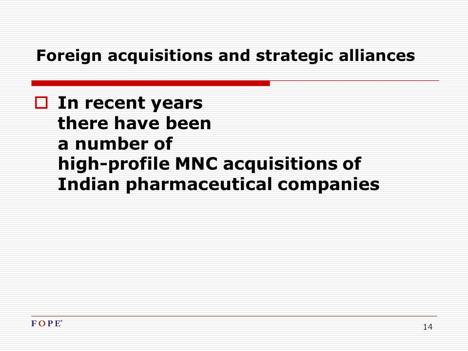 14 Foreign acquisitions and strategic alliances  In recent years there have been a number of high-profile MNC acquisitions of Indian pharmaceutical companies
