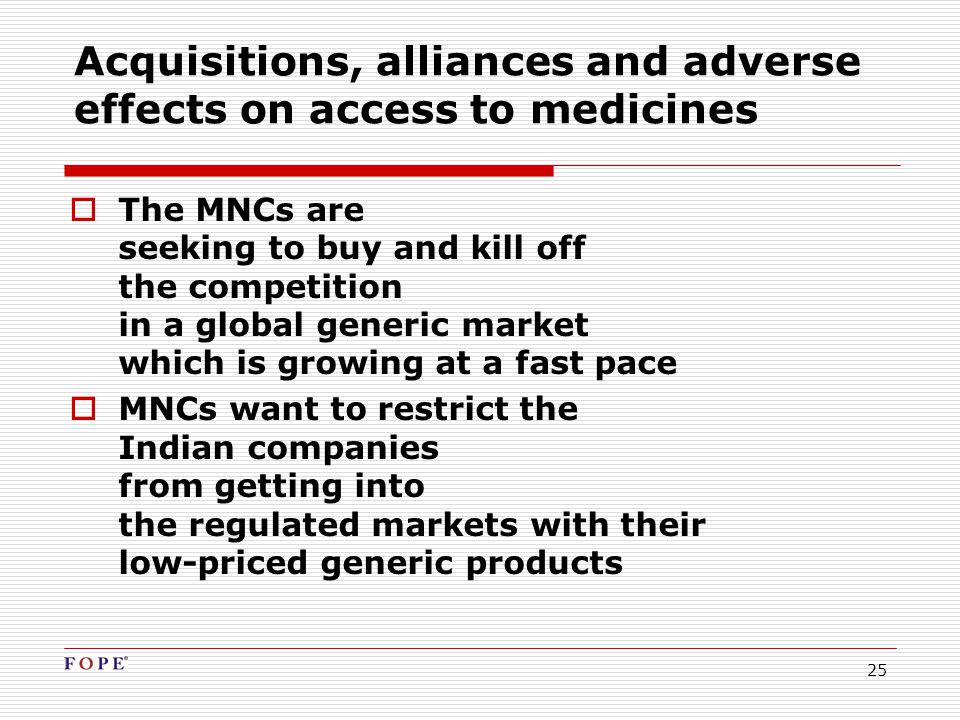25 Acquisitions, alliances and adverse effects on access to medicines  The MNCs are seeking to buy and kill off the competition in a global generic market which is growing at a fast pace  MNCs want to restrict the Indian companies from getting into the regulated markets with their low-priced generic products