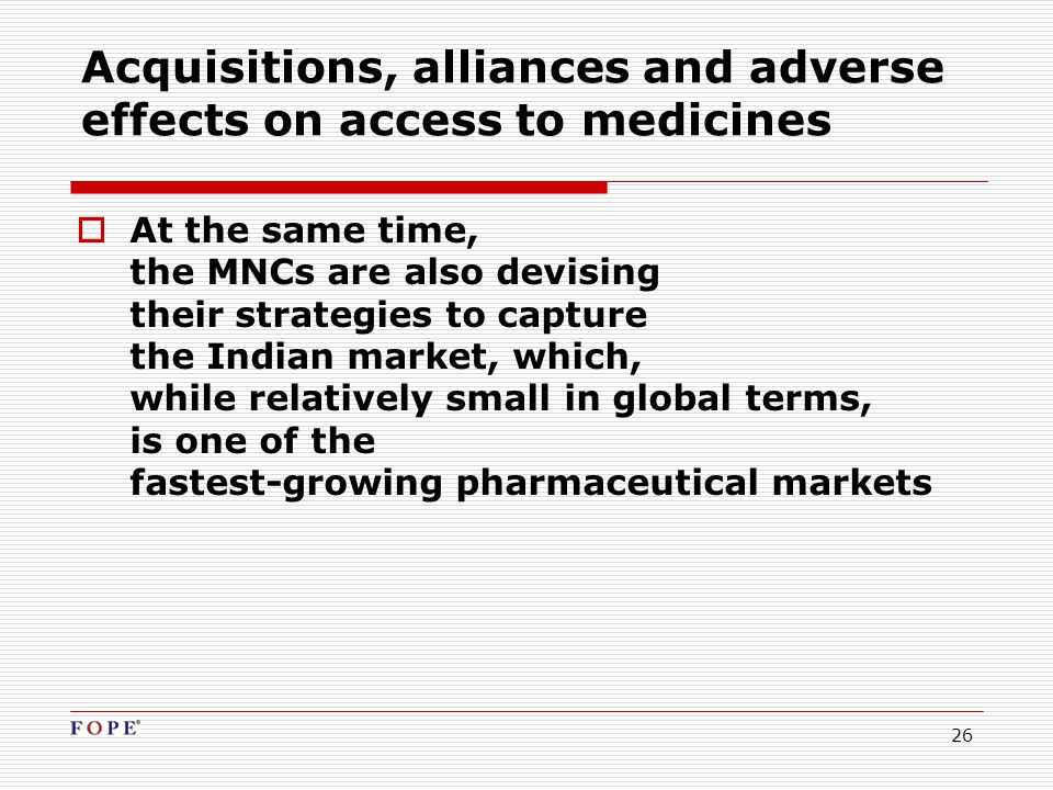 26 Acquisitions, alliances and adverse effects on access to medicines  At the same time, the MNCs are also devising their strategies to capture the Indian market, which, while relatively small in global terms, is one of the fastest-growing pharmaceutical markets